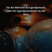 Für die Welt bist du irgendjemand, für irgendjemand bist du die Welt. Erich Fried